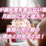 子供が離乳食を食べない理由は月齢別に全く違う?後期〜完了期の理由と対処法とは!