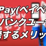 PayPay(ペイペイ)をソフトバンクユーザーが登録するメリット!