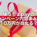 ゆうちょpayのキャンペーン内容まとめ!10万円が当たる?