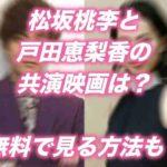 松坂桃李と戸田恵梨香の共演映画は?無料で見る方法も!