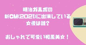 明治ガルボの新CM(2021)に出演している女優は誰?おしゃれで可愛い和風美女!