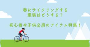 春にサイクリングする服装はどうする?初心者や子供必須のアイテム特集!