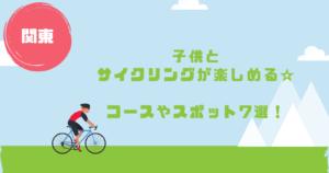 関東の子供とサイクリングが楽しめるコースやスポット7選!