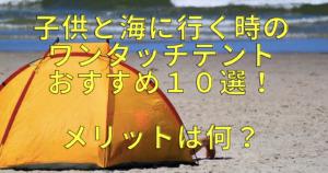 子供と海に行く時のワンタッチテントおすすめ10選!メリットは何?