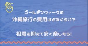 ゴールデンウィークの沖縄旅行の費用はどのくらい?相場を抑えて安く楽しもう!