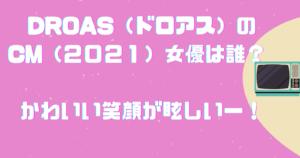 DROAS(ドロアス)のCM(2021)女優は誰? かわいい笑顔が眩しい!