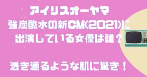アイリスオーヤマ強炭酸水の新CM(2021)に出演している女優は誰?透き通るような肌に驚き!