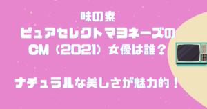 味の素ピュアセレクトマヨネーズのCM(2021)女優は誰?ナチュラルな美しさが魅力的!