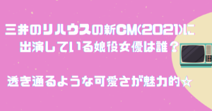 三井のリハウスの新CM(2021)に出演している娘役女優は誰?透き通るような可愛さが魅力的☆