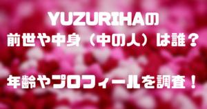 YUZURIHAの前世や中身(中の人)は誰?年齢やプロフィールを調査!