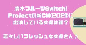 青木フルーツSwitch!Projectの新CM(2021)に出演している女優は誰?若々しいフレッシュな女優さん♪